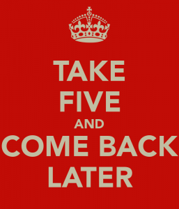 take-five-and-come-back-later